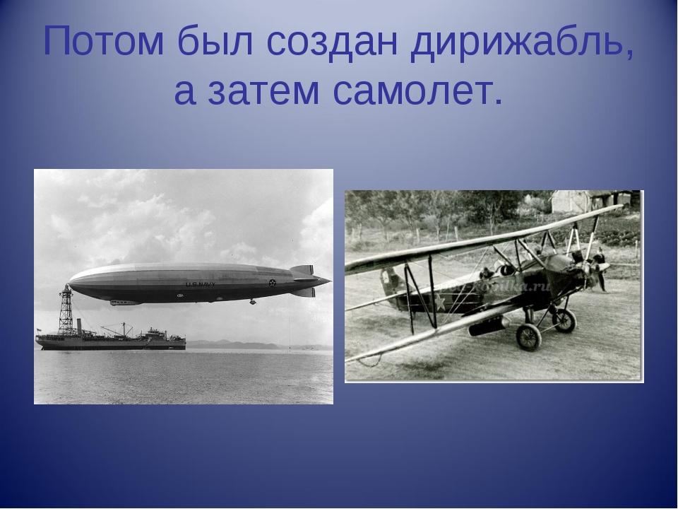 Потом был создан дирижабль, а затем самолет.