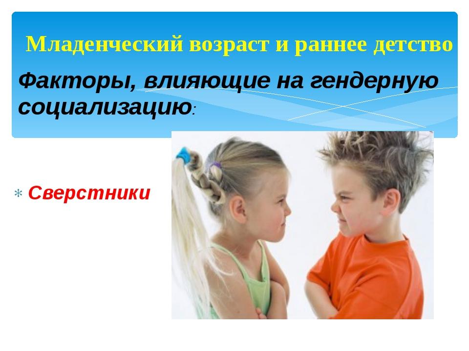 Факторы, влияющие на гендерную социализацию: Сверстники Младенческий возраст...