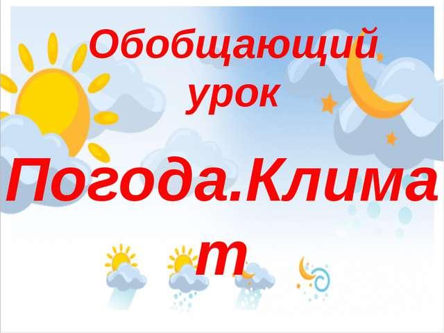 Погода.Климат Обобщающий урок