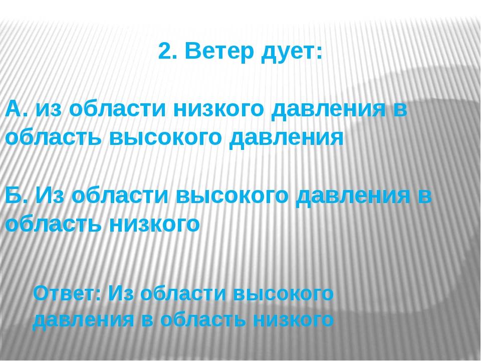 2. Ветер дует: А. из области низкого давления в область высокого давления Б....