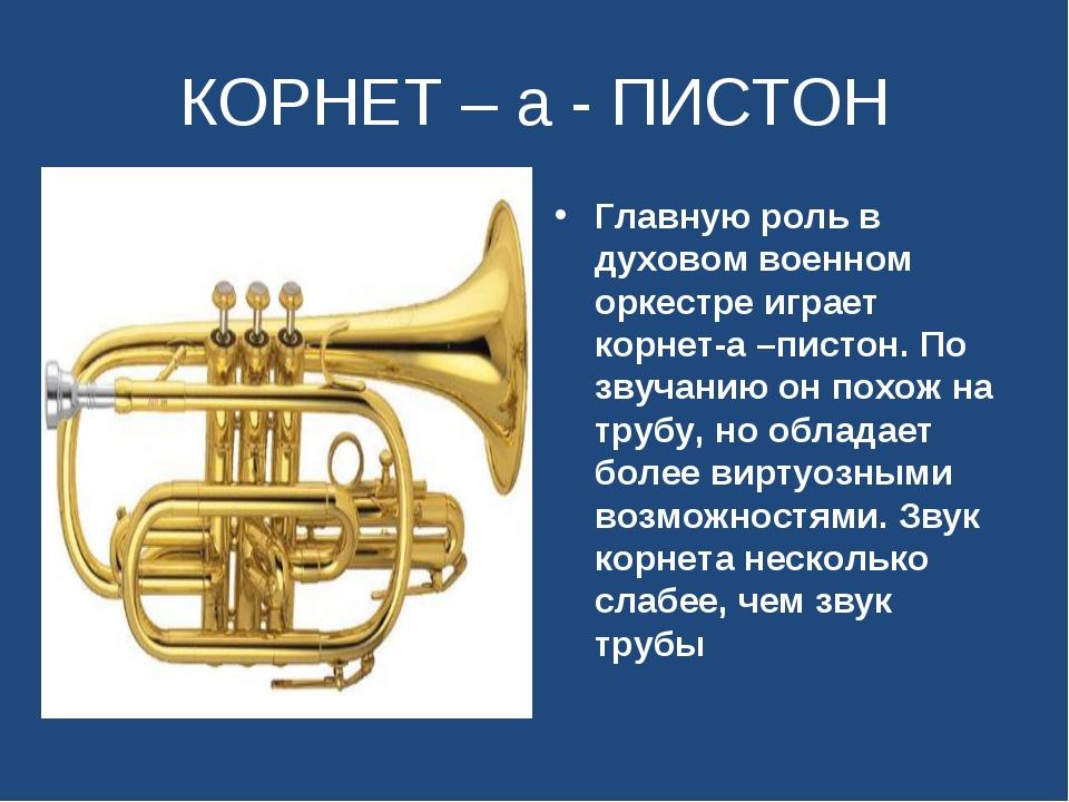 КОРНЕТ – а - ПИСТОН Главную роль в духовом военном оркестре играет корнет-а –...