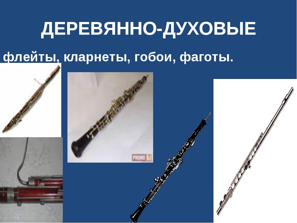 ДЕРЕВЯННО-ДУХОВЫЕ флейты, кларнеты, гобои, фаготы.