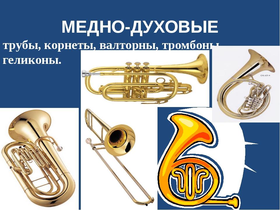 МЕДНО-ДУХОВЫЕ трубы, корнеты, валторны, тромбоны, геликоны.