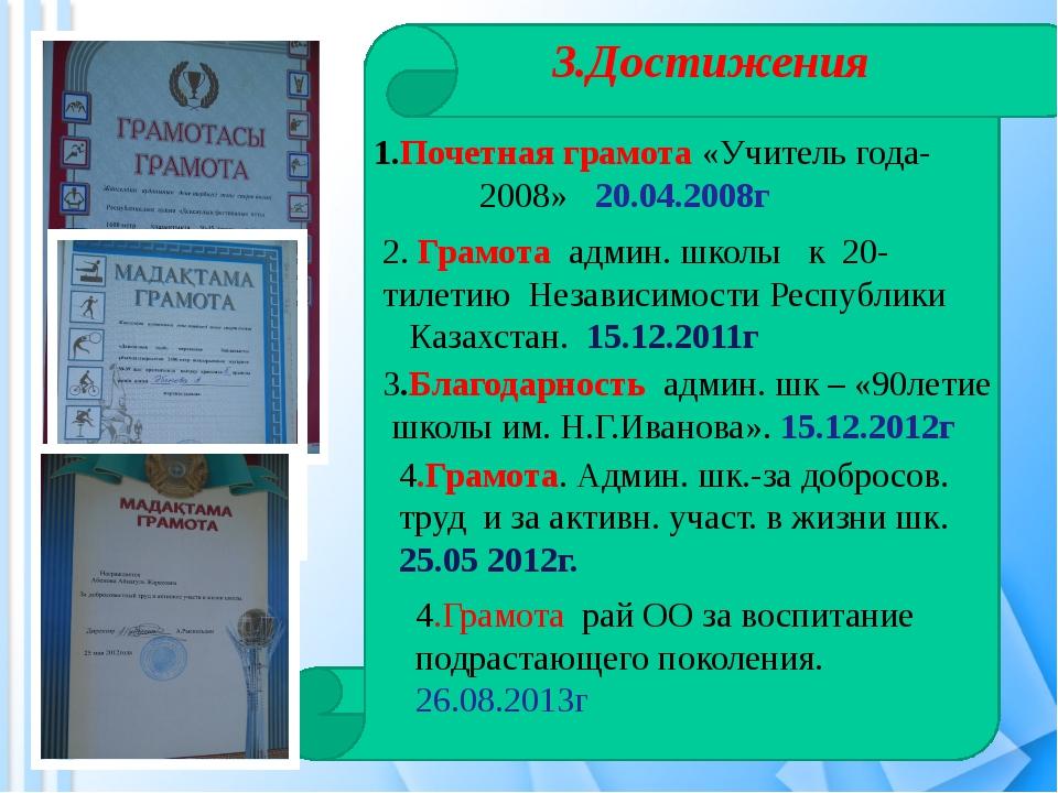 ш 3.Достижения 1.Почетная грамота «Учитель года- 2008» 20.04.2008г 2. Грамота...