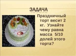 Праздничный торт весит 2 кг. Узнайте чему равна масса 5/10 долей этого торта?