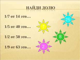 1/7 от 14 это… 1/5 от 40 это… 1/2 от 50 это… 1/9 от 63 это… 25 7 8 2