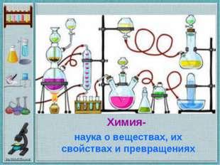 Химия- наука о веществах, их свойствах и превращениях