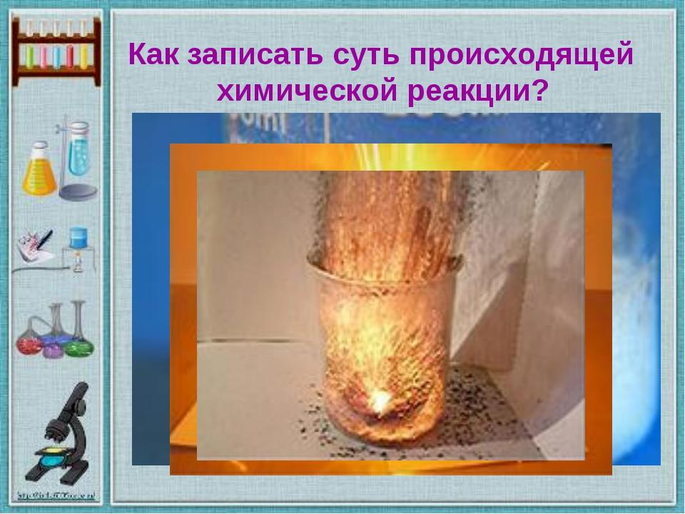 Как записать суть происходящей химической реакции?