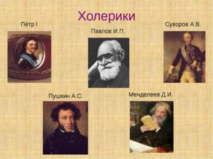Холерики Суворов А.В. Пётр I Менделеев Д.И. Пушкин А.С. Павлов И.П.