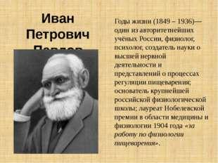Иван Петрович Павлов Годы жизни (1849 – 1936)— один из авторитетнейших учёных