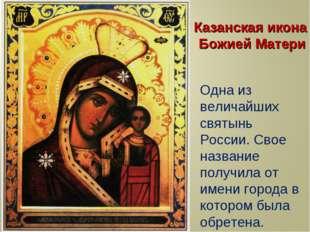 Казанская икона Божией Матери Одна из величайших святынь России. Свое названи