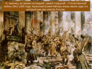 И, наконец, во время последней, самой страшной – Отечественной войны 1941-194