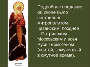 Подробное предание об иконе было составлено митрополитом Казанским, позднее –