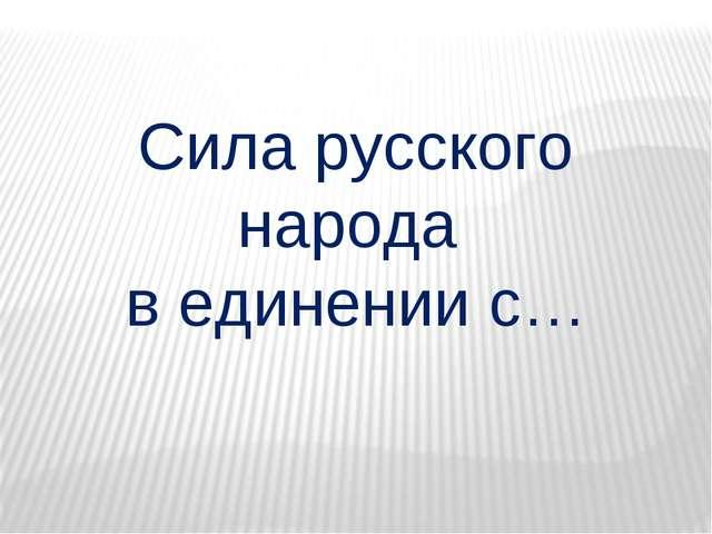 Сила русского народа в единении с…
