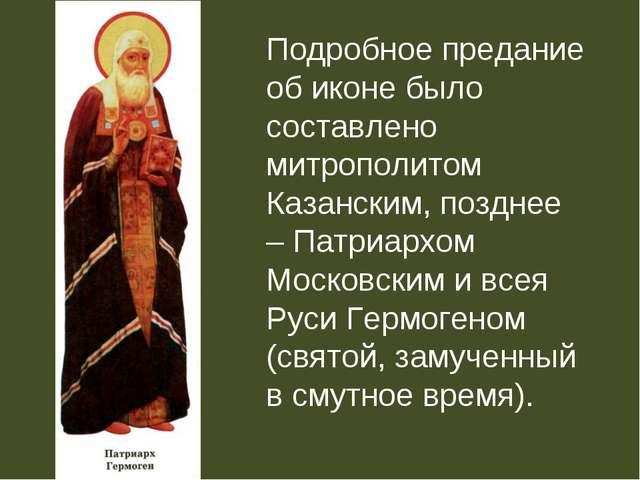 Подробное предание об иконе было составлено митрополитом Казанским, позднее –...