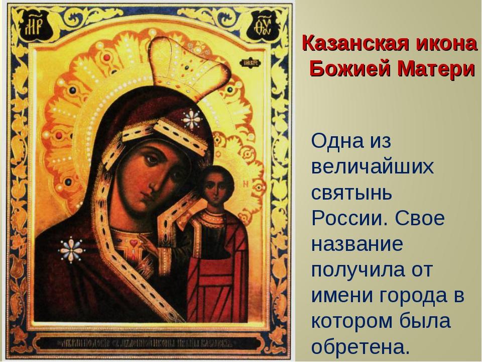 Казанская икона Божией Матери Одна из величайших святынь России. Свое названи...