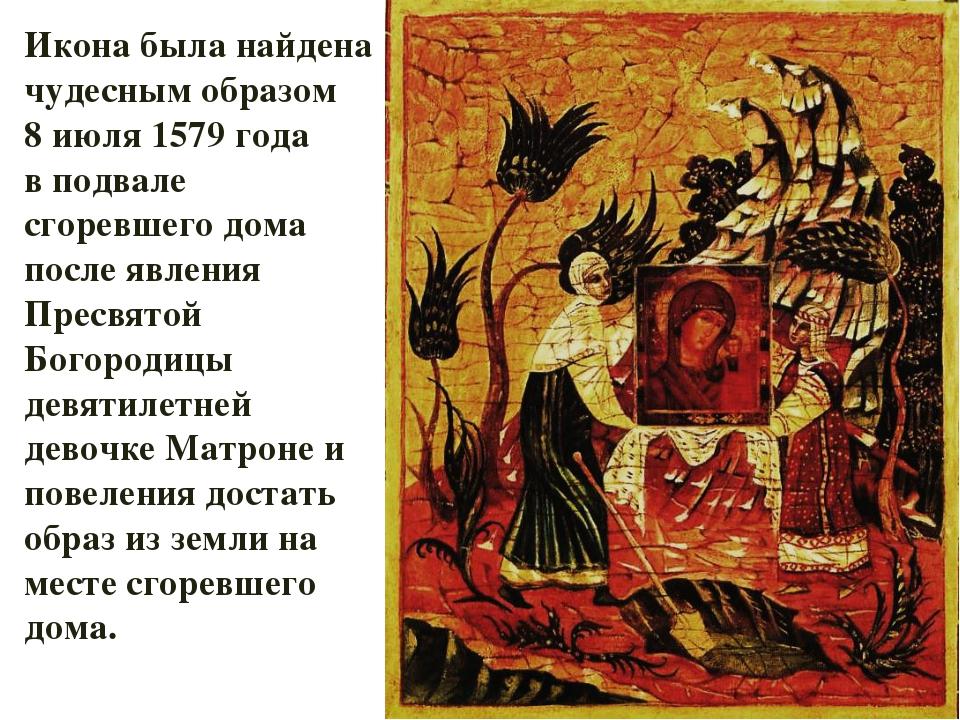 Икона была найдена чудесным образом 8 июля 1579 года в подвале сгоревшего дом...