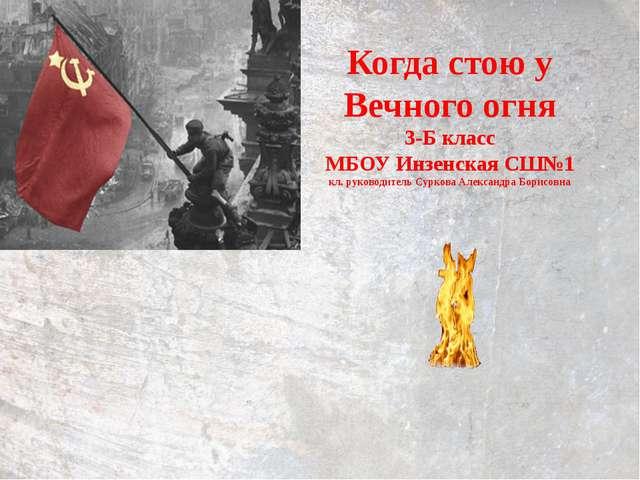 Когда стою у Вечного огня 3-Б класс МБОУ Инзенская СШ№1 кл. руководитель Сурк...