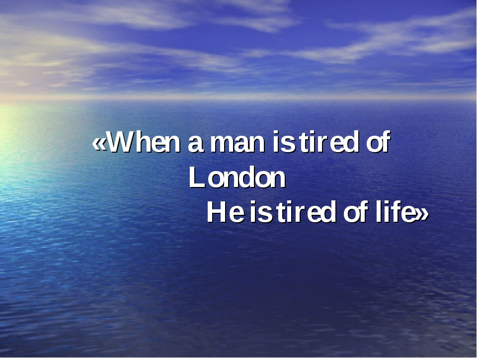 «When a man is tired of London He is tired of life»