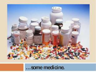 …some medicine.
