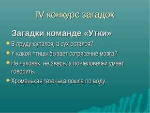 IV конкурс загадок Загадки команде «Утки» В пруду купался, а сух остался? У к