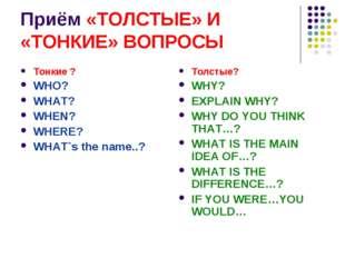 Приём «ТОЛСТЫЕ» И «ТОНКИЕ» ВОПРОСЫ Тонкие ? WHO? WHAT? WHEN? WHERE? WHAT`s th