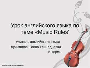 Урок английского языка по теме «Music Rules' Учитель английского языка Лукьян
