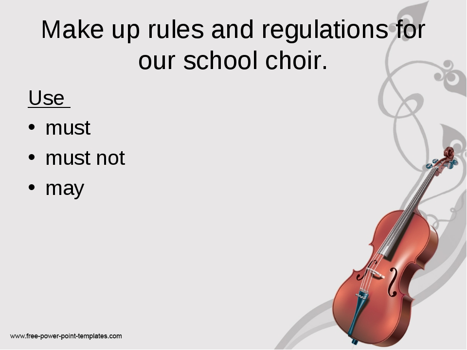 Make up rules and regulations for our school choir. Use must must not may