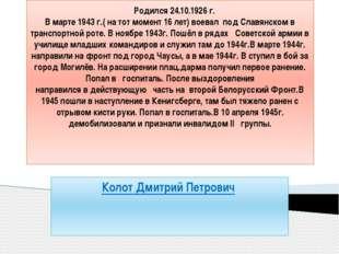 Родился 24.10.1926 г. В марте 1943 г.( на тот момент 16 лет) воевал под Слав