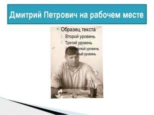 Дмитрий Петрович на рабочем месте