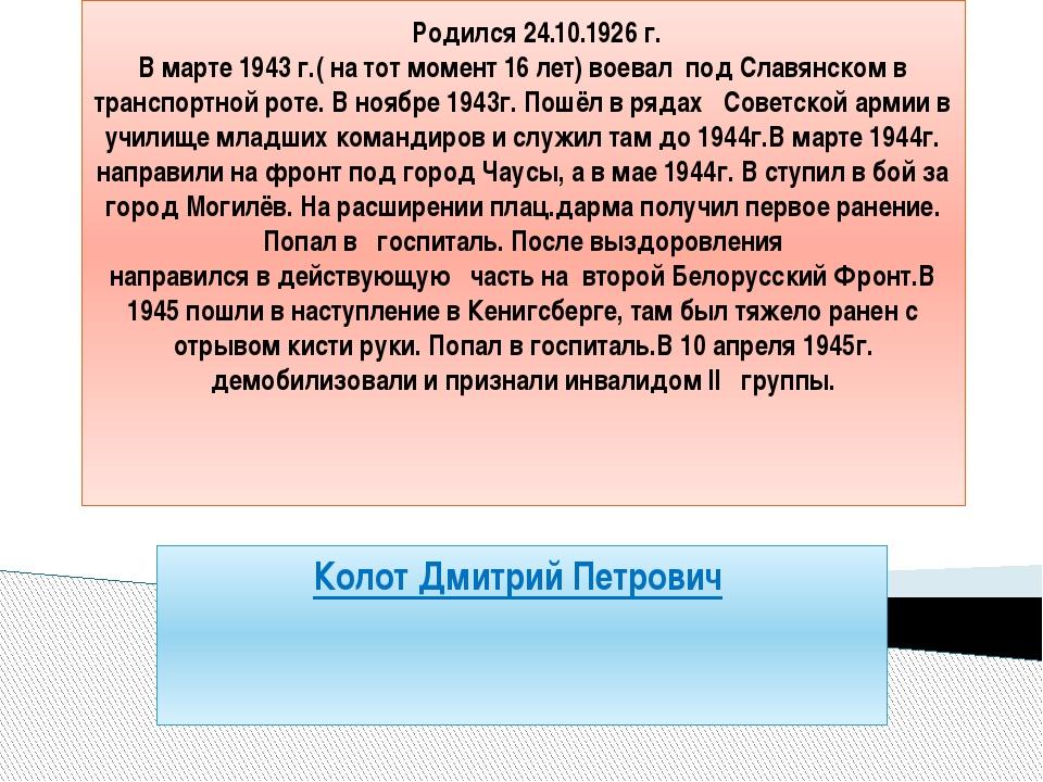 Родился 24.10.1926 г. В марте 1943 г.( на тот момент 16 лет) воевал под Слав...