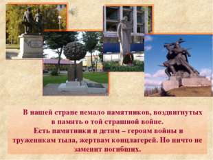 В нашей стране немало памятников, воздвигнутых в память о той страшной войне