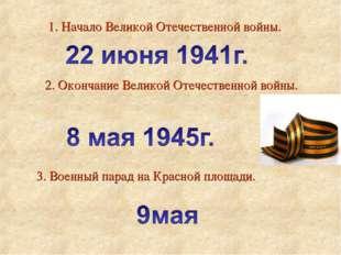 1. Начало Великой Отечественной войны. 2. Окончание Великой Отечественной вой