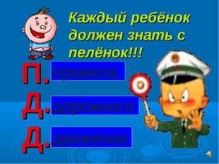 Каждый ребёнок должен знать с пелёнок!!! П. Д. Д. дорожного правила движения