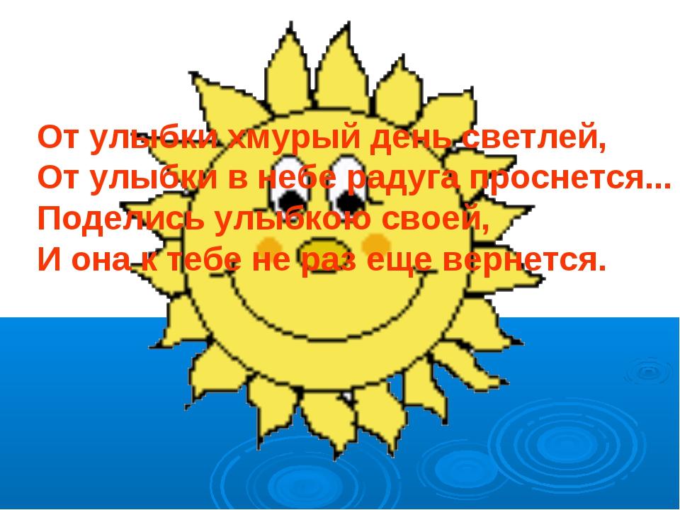 От улыбки хмурый день светлей, От улыбки в небе радуга проснется... Поделись...