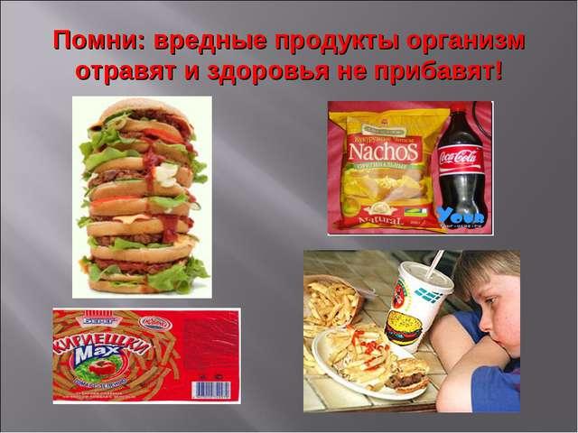 Помни: вредные продукты организм отравят и здоровья не прибавят!