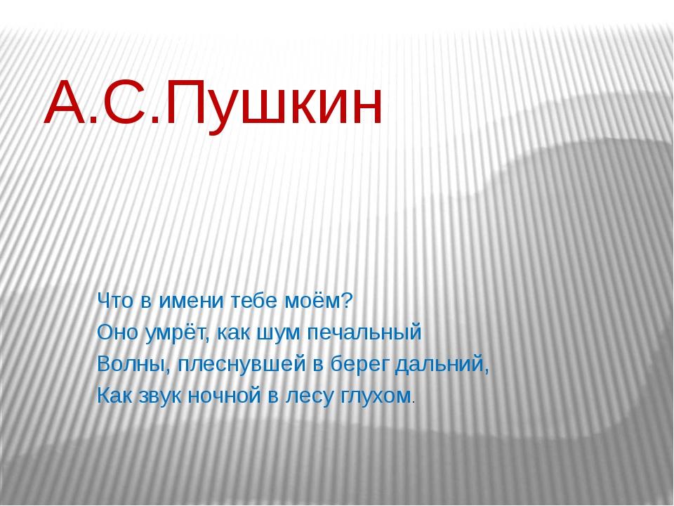 А.С.Пушкин Что в имени тебе моём? Оно умрёт, как шум печальный Волны, плеснув...