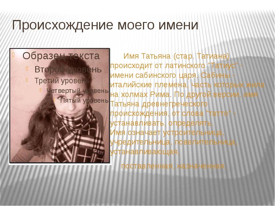 Происхождение моего имени Имя Татьяна (стар. Татиана) происходит от латинског...