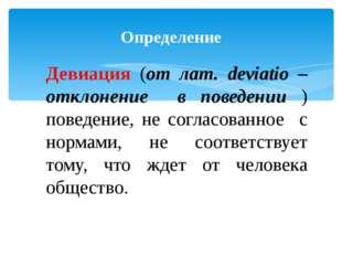 Определение Девиация (от лат. deviatio – отклонение в поведении ) поведение,