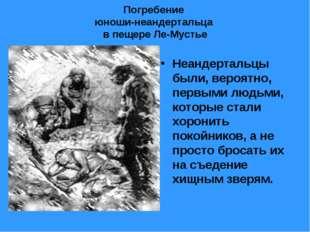 Погребение юноши-неандертальца в пещере Ле-Мустье Неандертальцы были, вероят