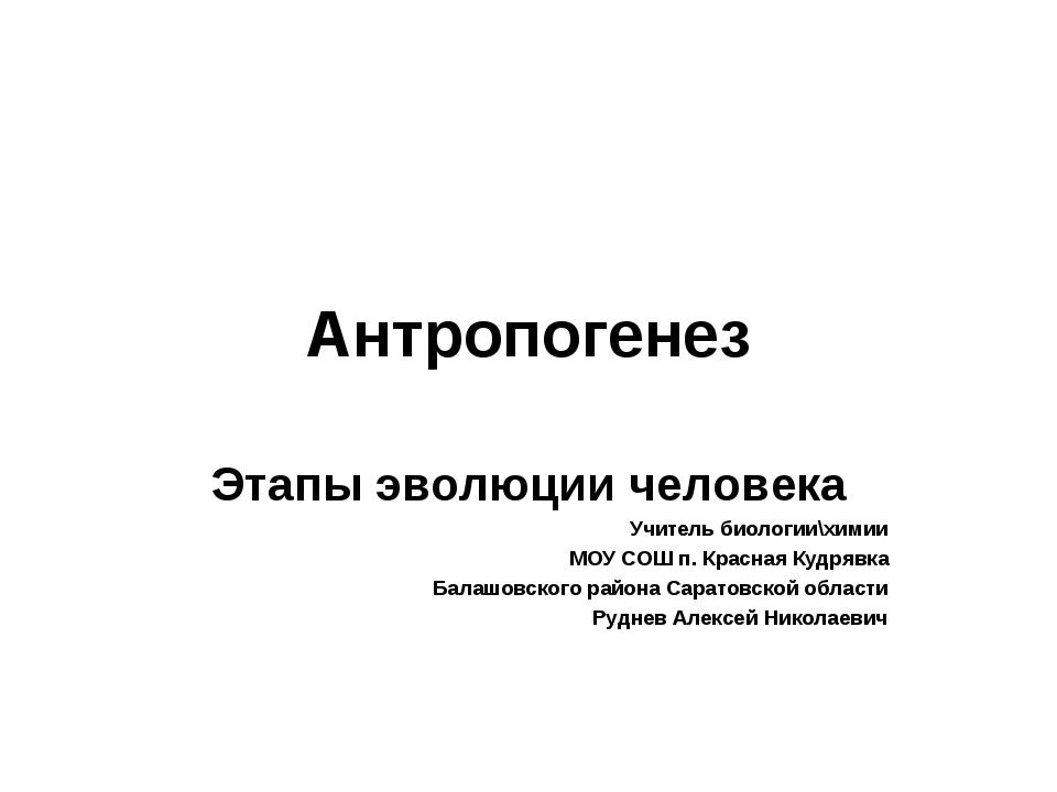Антропогенез Этапы эволюции человека Учитель биологии\химии МОУ СОШ п. Красна...