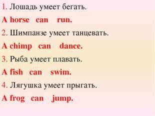 1. Лошадь умеет бегать. A horse can run. 2. Шимпанзе умеет танцевать. A chimp