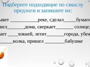 Подберите подходящие по смыслу предлоги и запишите их: Плывет ___________реке