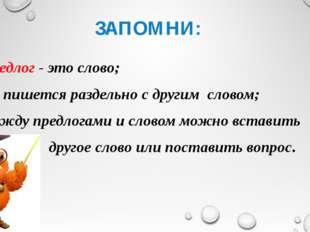 ЗАПОМНИ: предлог - это слово; он пишется раздельно с другим словом; между пре