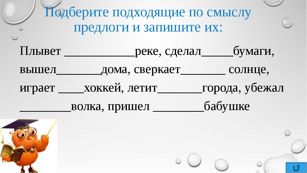 Подберите подходящие по смыслу предлоги и запишите их: Плывет ___________реке...