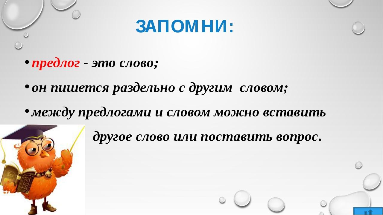 ЗАПОМНИ: предлог - это слово; он пишется раздельно с другим словом; между пре...
