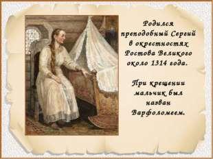 Родился преподобный Сергий в окрестностях Ростова Великого около 1314 года.