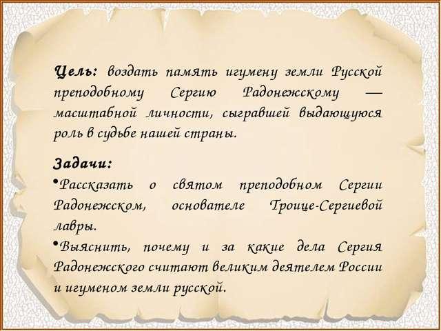 Цель: воздать память игумену земли Русской преподобному Сергию Радонежскому...