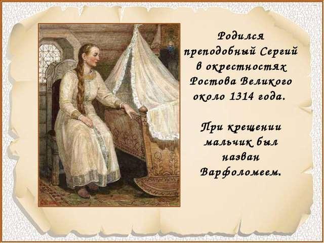 Родился преподобный Сергий в окрестностях Ростова Великого около 1314 года....