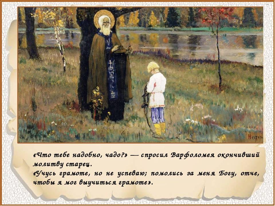 «Что тебе надобно, чадо?» — спросил Варфоломея окончивший молитву старец. «У...